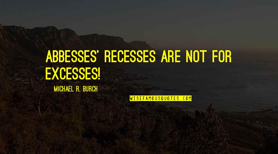 Antiquest Quotes By Michael R. Burch: Abbesses' recesses are not for excesses!