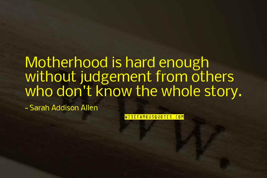 Antiquest Quotes By Sarah Addison Allen: Motherhood is hard enough without judgement from others
