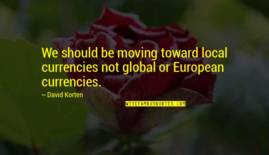 Antirevolutionary Quotes By David Korten: We should be moving toward local currencies not