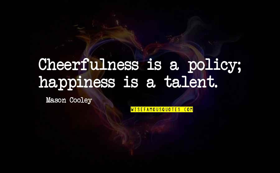Antisocially Quotes By Mason Cooley: Cheerfulness is a policy; happiness is a talent.