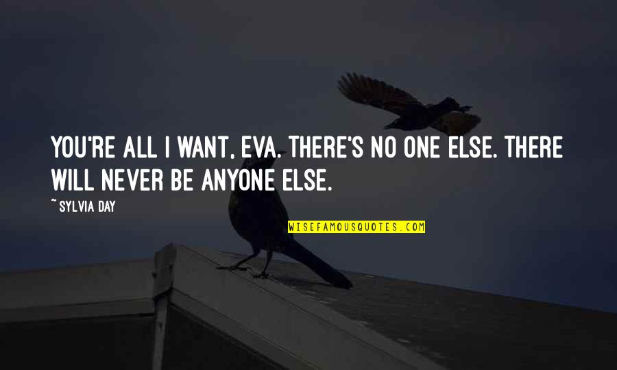 Antithetically Quotes By Sylvia Day: You're all I want, Eva. There's no one