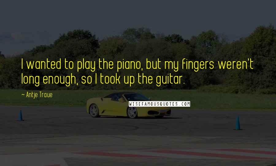 Antje Traue quotes: I wanted to play the piano, but my fingers weren't long enough, so I took up the guitar.