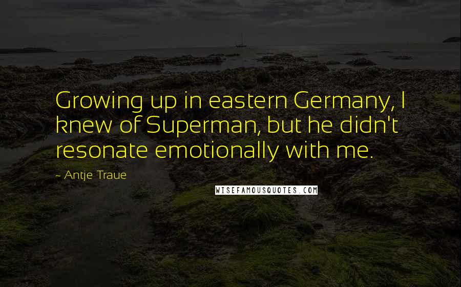 Antje Traue quotes: Growing up in eastern Germany, I knew of Superman, but he didn't resonate emotionally with me.
