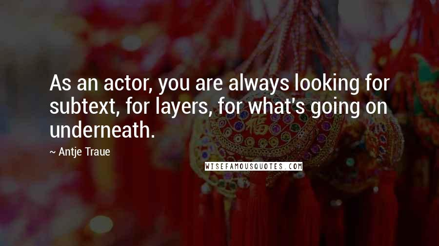 Antje Traue quotes: As an actor, you are always looking for subtext, for layers, for what's going on underneath.
