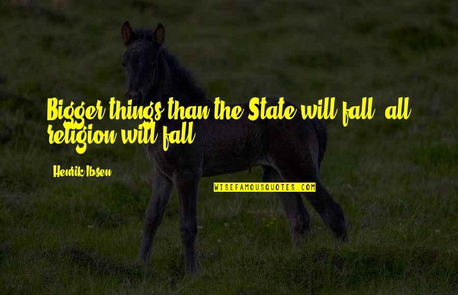 Antlike Quotes By Henrik Ibsen: Bigger things than the State will fall, all