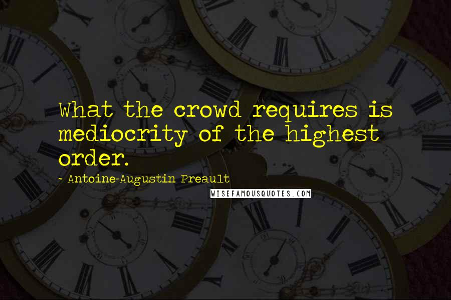 Antoine-Augustin Preault quotes: What the crowd requires is mediocrity of the highest order.
