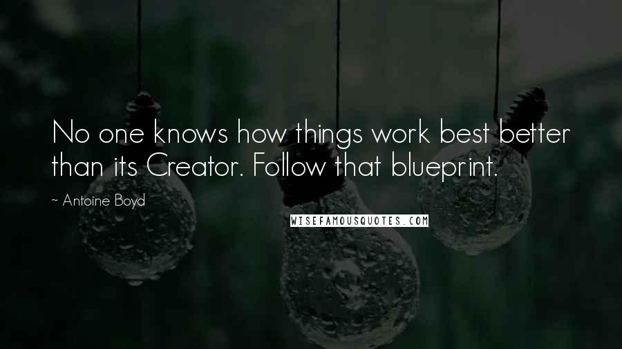 Antoine Boyd quotes: No one knows how things work best better than its Creator. Follow that blueprint.