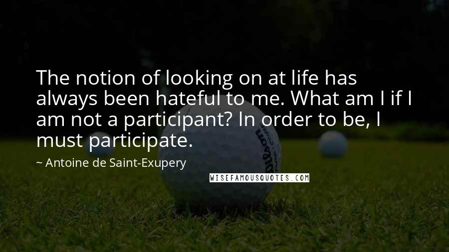 Antoine De Saint-Exupery quotes: The notion of looking on at life has always been hateful to me. What am I if I am not a participant? In order to be, I must participate.