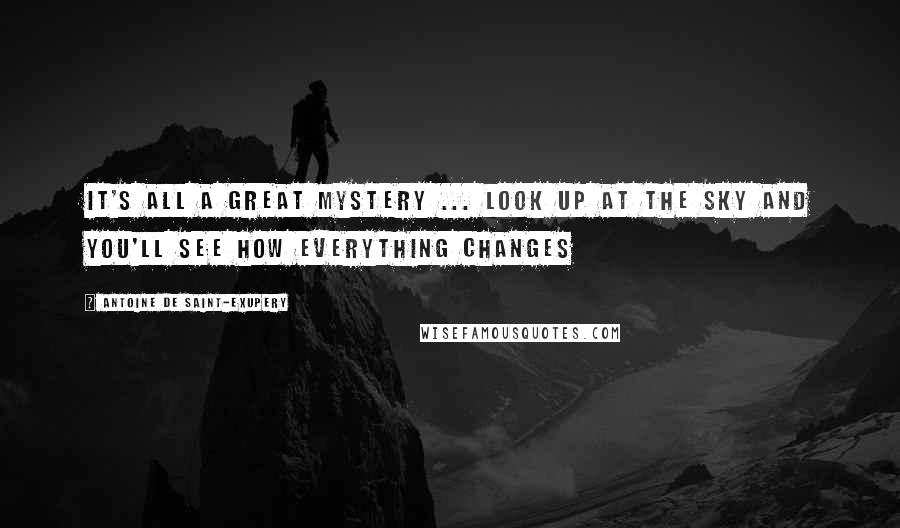 Antoine De Saint-Exupery quotes: It's all a great mystery ... Look up at the sky and you'll see how everything changes