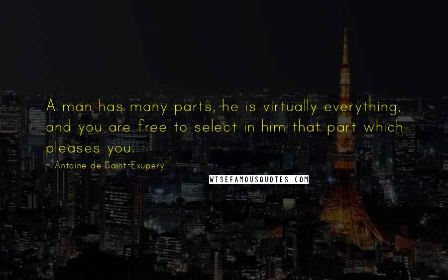 Antoine De Saint-Exupery quotes: A man has many parts, he is virtually everything, and you are free to select in him that part which pleases you.