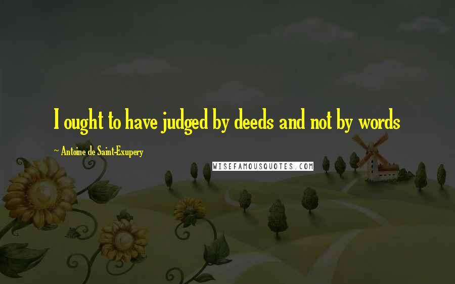 Antoine De Saint-Exupery quotes: I ought to have judged by deeds and not by words