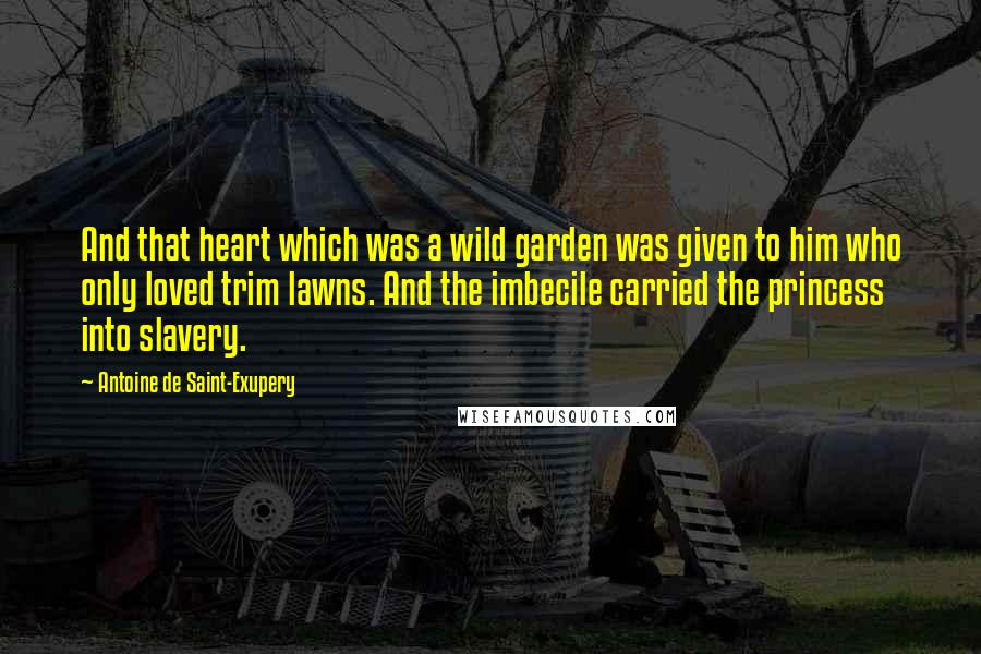 Antoine De Saint-Exupery quotes: And that heart which was a wild garden was given to him who only loved trim lawns. And the imbecile carried the princess into slavery.