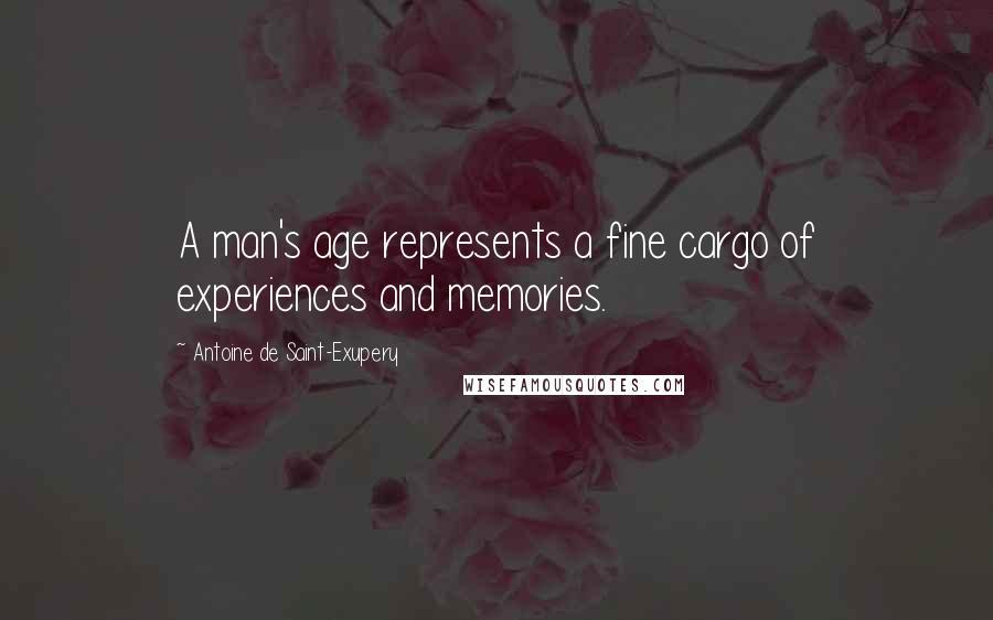 Antoine De Saint-Exupery quotes: A man's age represents a fine cargo of experiences and memories.
