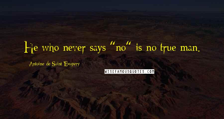 "Antoine De Saint-Exupery quotes: He who never says ""no"" is no true man."