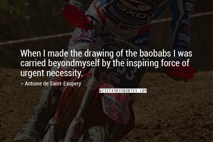 Antoine De Saint-Exupery quotes: When I made the drawing of the baobabs I was carried beyondmyself by the inspiring force of urgent necessity.