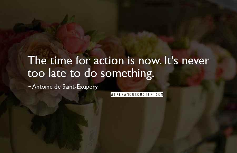 Antoine De Saint-Exupery quotes: The time for action is now. It's never too late to do something.
