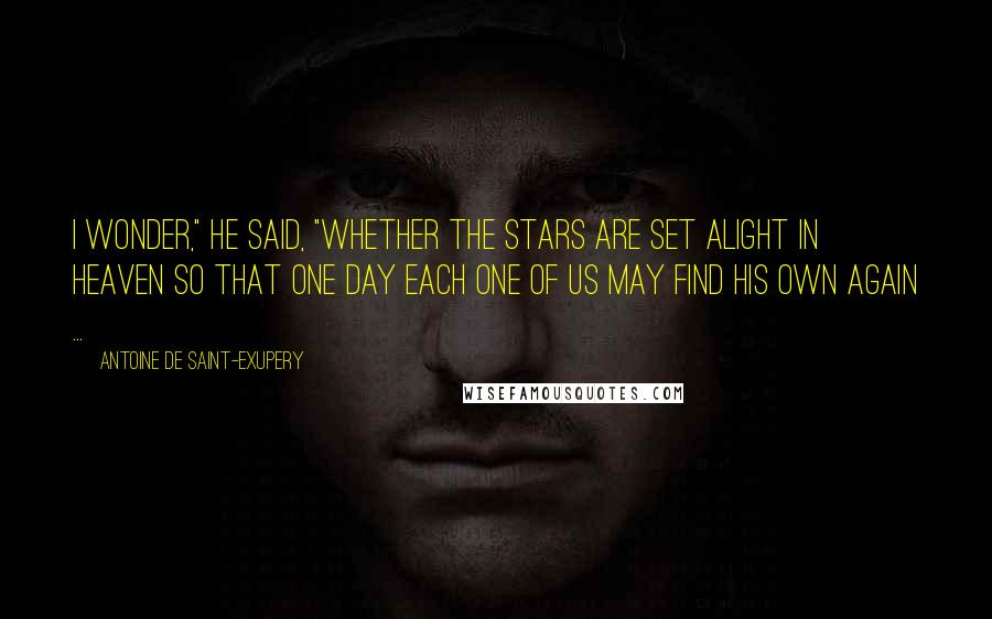 """Antoine De Saint-Exupery quotes: I wonder,"""" he said, """"whether the stars are set alight in heaven so that one day each one of us may find his own again ..."""