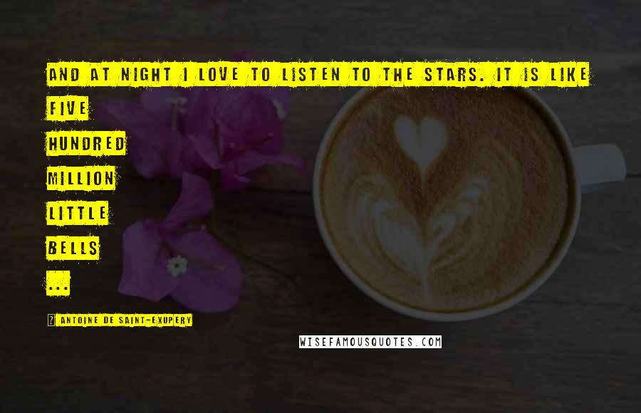 Antoine De Saint-Exupery quotes: And at night I love to listen to the stars. It is like five hundred million little bells ...