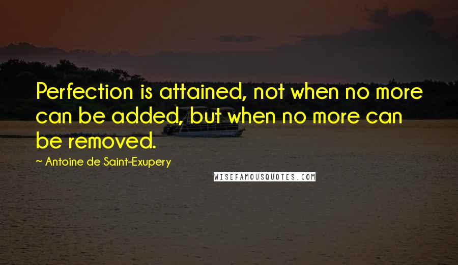 Antoine De Saint-Exupery quotes: Perfection is attained, not when no more can be added, but when no more can be removed.