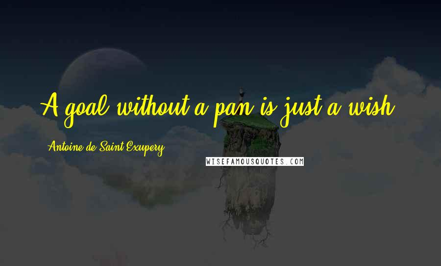 Antoine De Saint-Exupery quotes: A goal without a pan is just a wish.