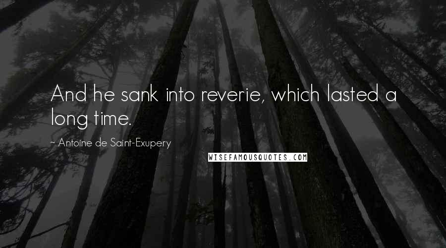 Antoine De Saint-Exupery quotes: And he sank into reverie, which lasted a long time.