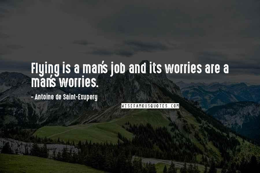 Antoine De Saint-Exupery quotes: Flying is a man's job and its worries are a man's worries.