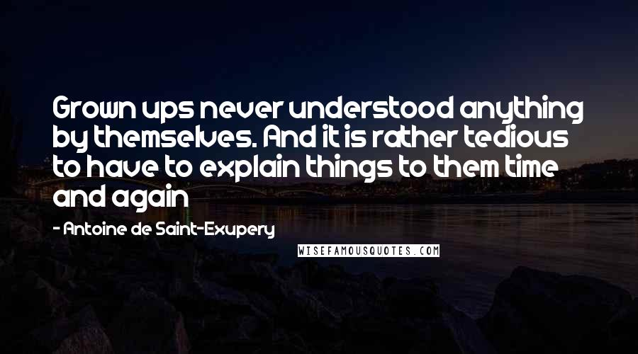 Antoine De Saint-Exupery quotes: Grown ups never understood anything by themselves. And it is rather tedious to have to explain things to them time and again