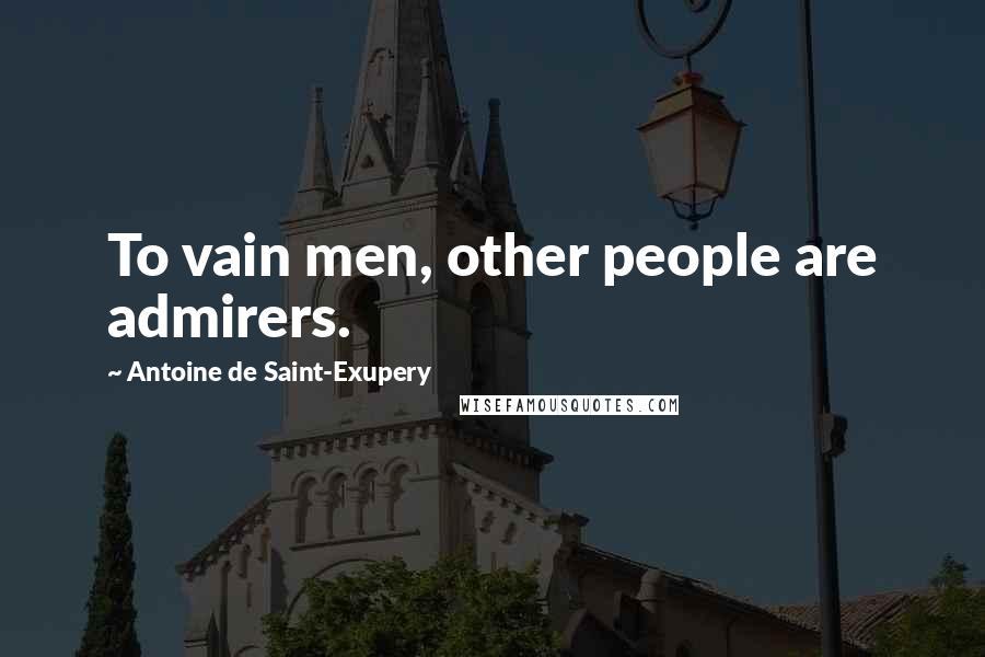Antoine De Saint-Exupery quotes: To vain men, other people are admirers.