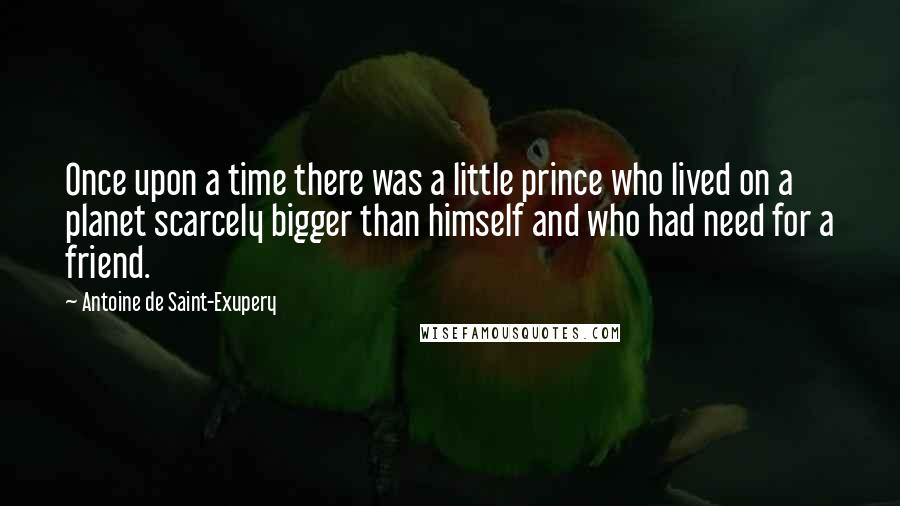 Antoine De Saint-Exupery quotes: Once upon a time there was a little prince who lived on a planet scarcely bigger than himself and who had need for a friend.