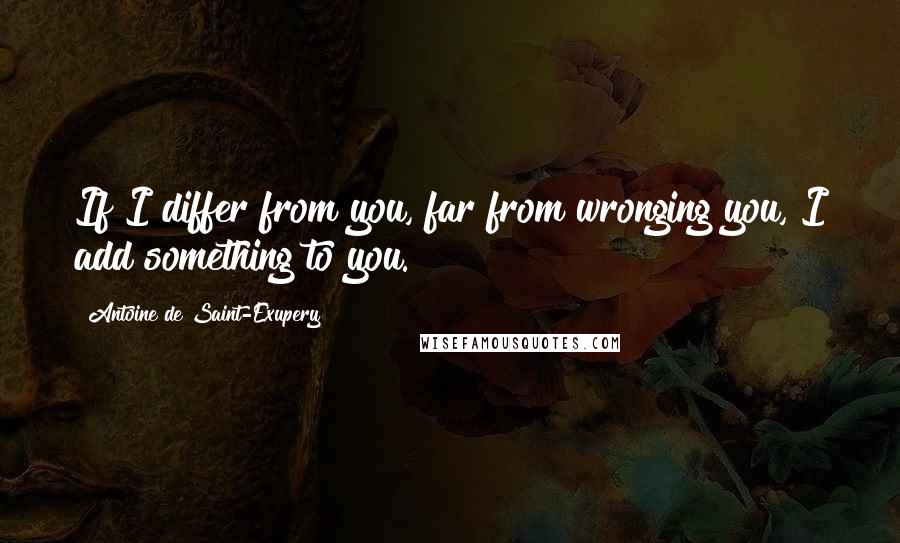 Antoine De Saint-Exupery quotes: If I differ from you, far from wronging you, I add something to you.