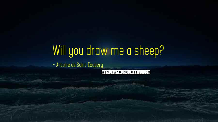 Antoine De Saint-Exupery quotes: Will you draw me a sheep?