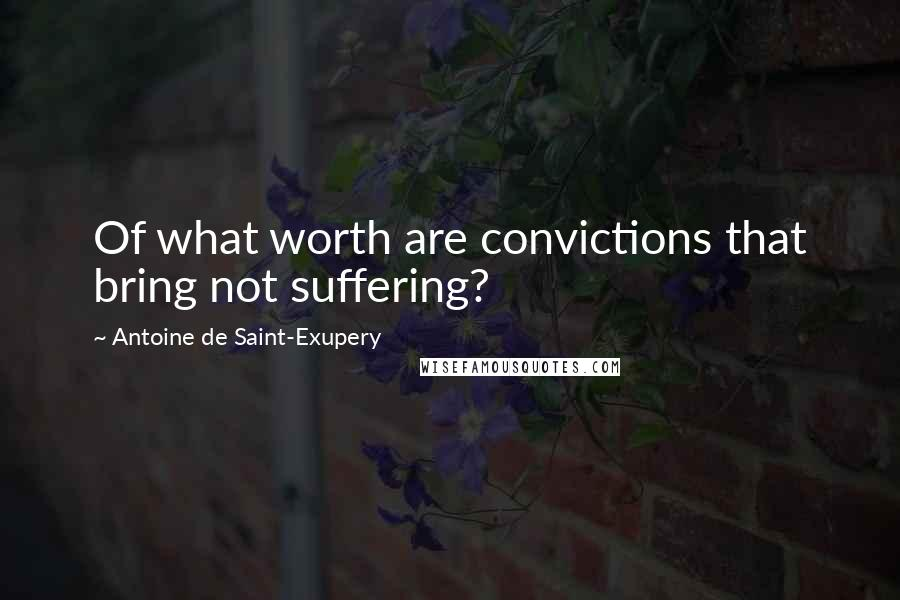 Antoine De Saint-Exupery quotes: Of what worth are convictions that bring not suffering?