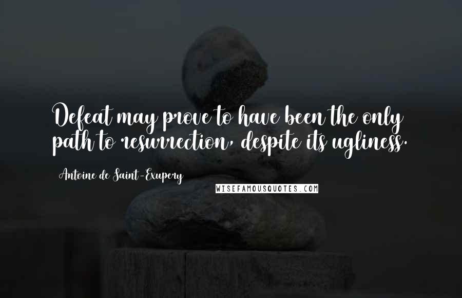 Antoine De Saint-Exupery quotes: Defeat may prove to have been the only path to resurrection, despite its ugliness.