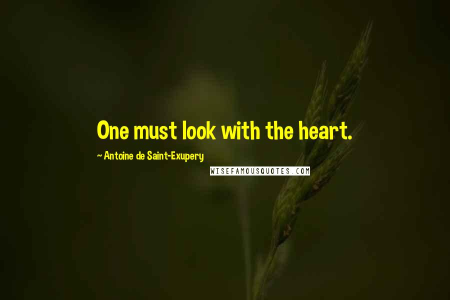 Antoine De Saint-Exupery quotes: One must look with the heart.