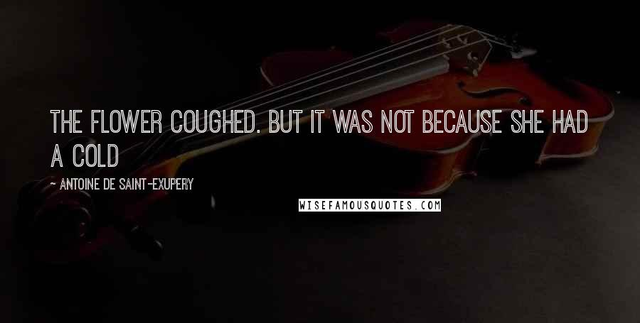Antoine De Saint-Exupery quotes: The flower coughed. But it was not because she had a cold