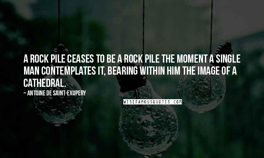 Antoine De Saint-Exupery quotes: A rock pile ceases to be a rock pile the moment a single man contemplates it, bearing within him the image of a cathedral.