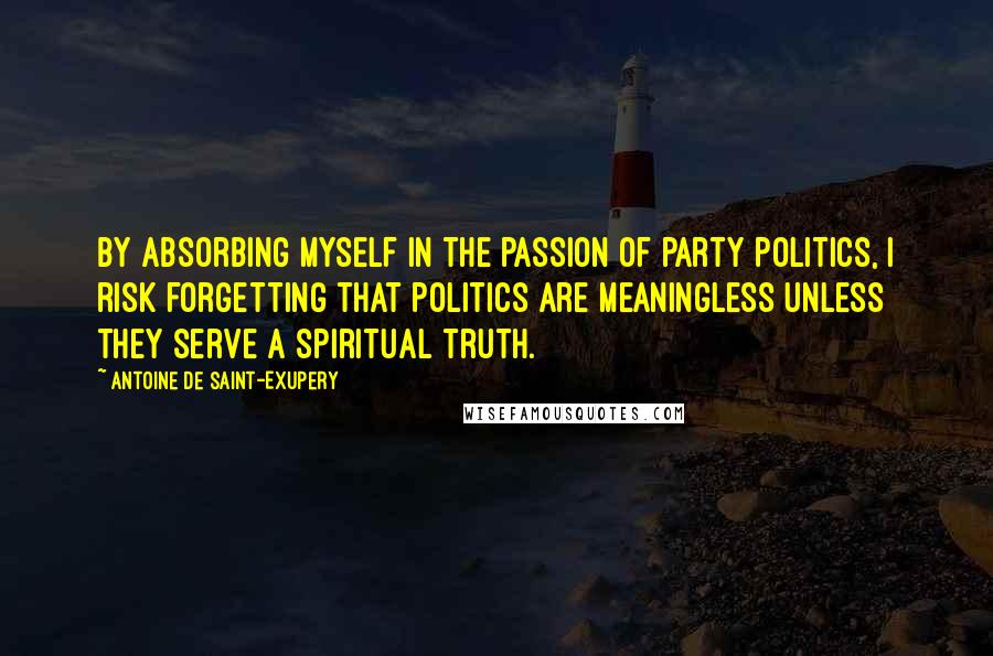 Antoine De Saint-Exupery quotes: By absorbing myself in the passion of party politics, I risk forgetting that politics are meaningless unless they serve a spiritual truth.