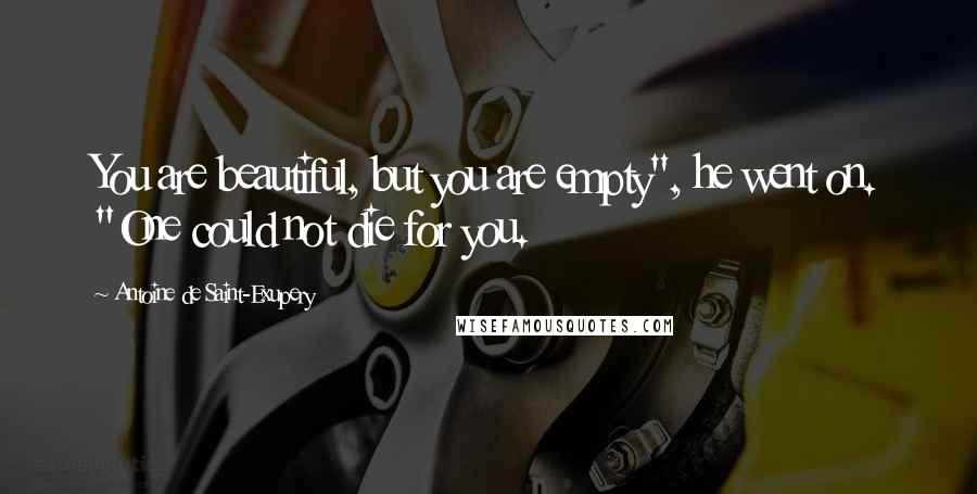 """Antoine De Saint-Exupery quotes: You are beautiful, but you are empty"""", he went on. """"One could not die for you."""