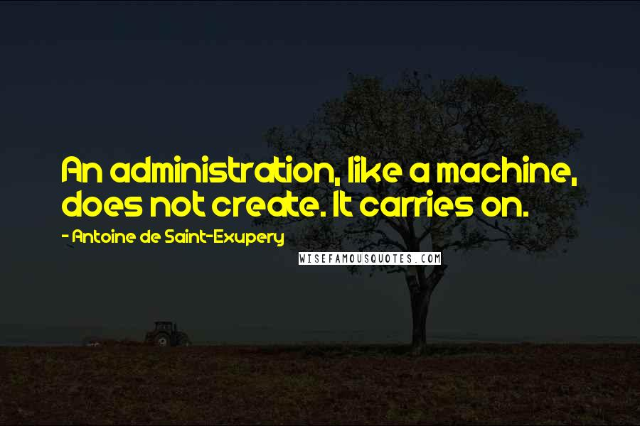 Antoine De Saint-Exupery quotes: An administration, like a machine, does not create. It carries on.