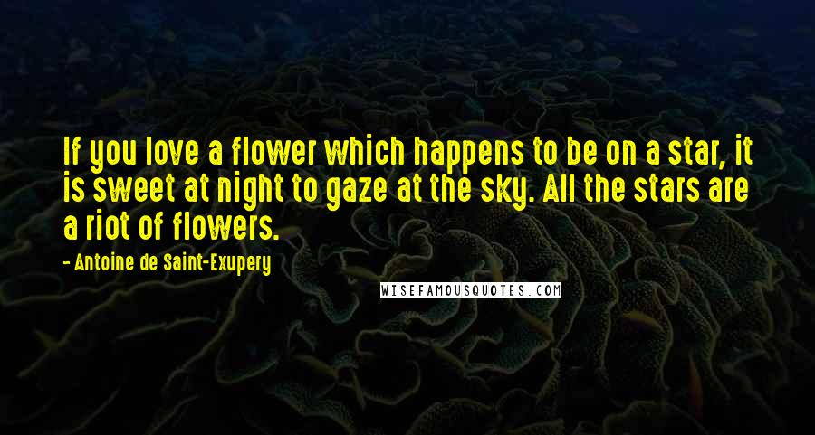 Antoine De Saint-Exupery quotes: If you love a flower which happens to be on a star, it is sweet at night to gaze at the sky. All the stars are a riot of flowers.