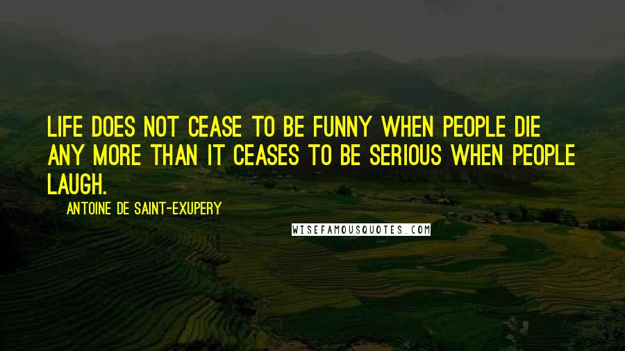 Antoine De Saint-Exupery quotes: Life does not cease to be funny when people die any more than it ceases to be serious when people laugh.