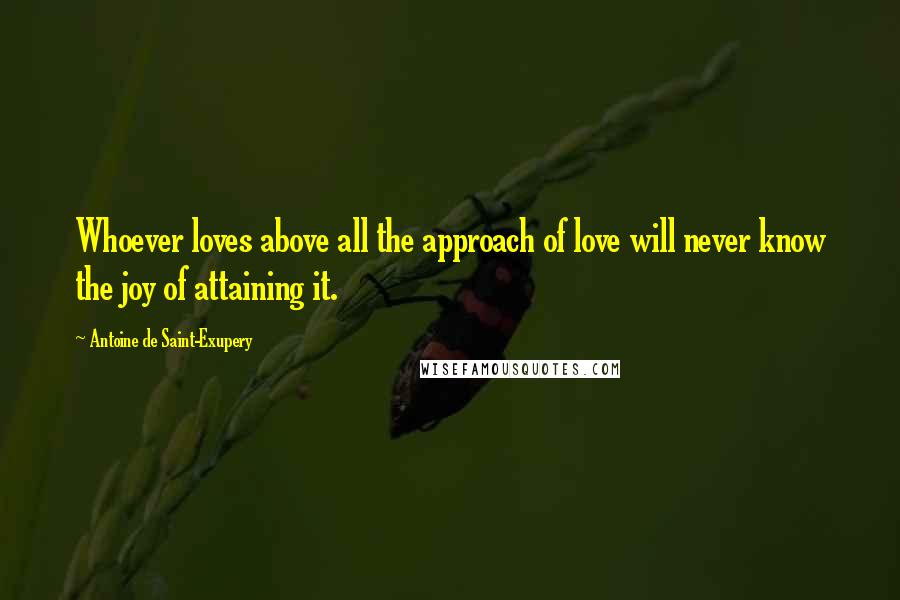 Antoine De Saint-Exupery quotes: Whoever loves above all the approach of love will never know the joy of attaining it.