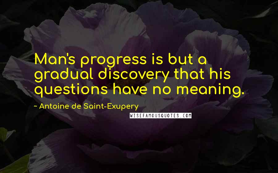 Antoine De Saint-Exupery quotes: Man's progress is but a gradual discovery that his questions have no meaning.