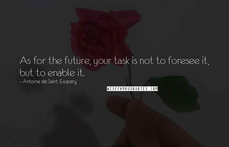 Antoine De Saint-Exupery quotes: As for the future, your task is not to foresee it, but to enable it.