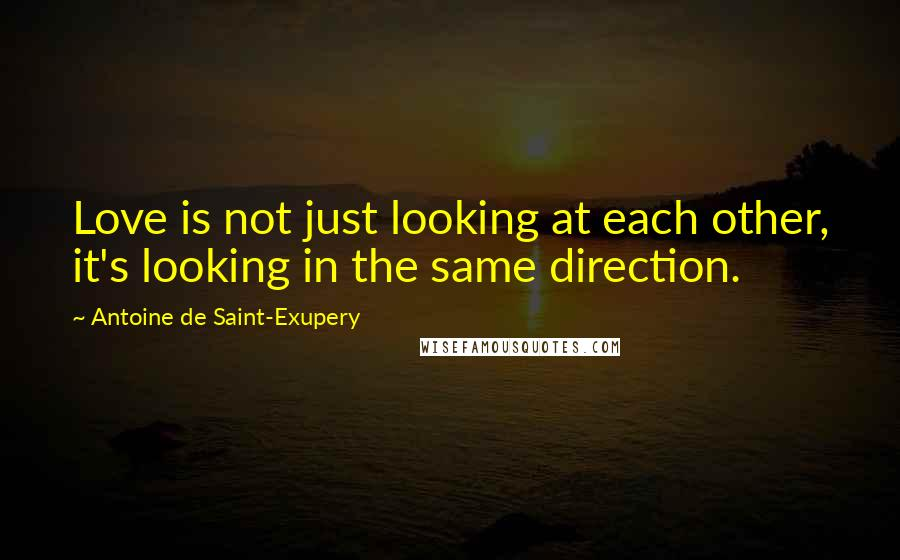 Antoine De Saint-Exupery quotes: Love is not just looking at each other, it's looking in the same direction.