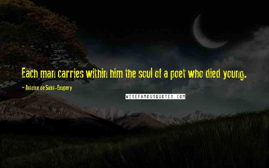 Antoine De Saint-Exupery quotes: Each man carries within him the soul of a poet who died young.