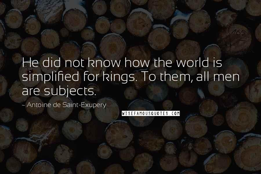 Antoine De Saint-Exupery quotes: He did not know how the world is simplified for kings. To them, all men are subjects.
