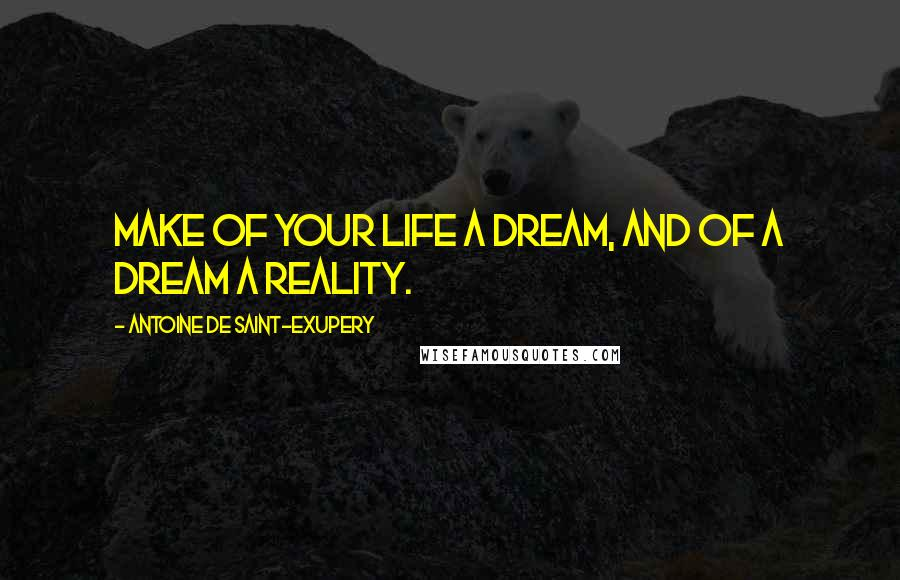 Antoine De Saint-Exupery quotes: Make of your life a dream, and of a dream a reality.
