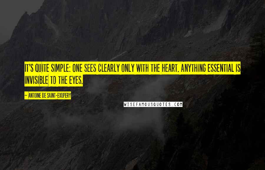 Antoine De Saint-Exupery quotes: It's quite simple: One sees clearly only with the heart. Anything essential is invisible to the eyes.