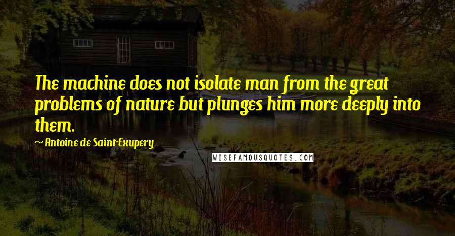 Antoine De Saint-Exupery quotes: The machine does not isolate man from the great problems of nature but plunges him more deeply into them.